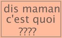 dis maman c'est quoi ????